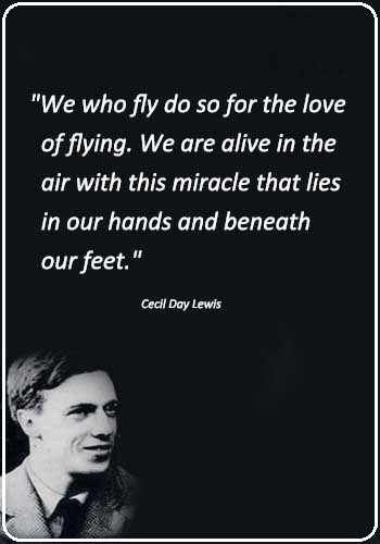 "Flying Quotes - ""We who fly do so for the love of flying. We are alive in the air with this miracle that lies in our hands and beneath our feet."" —Cecil Day Lewis"