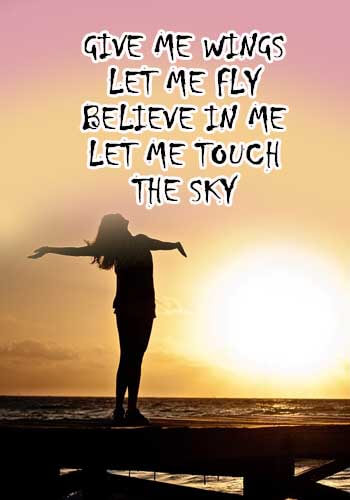 """Give me wings, let me fly Believe in me, let me touch the sky."