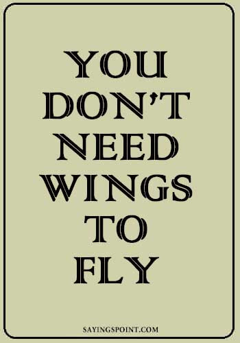 """You don't need wings to fly."