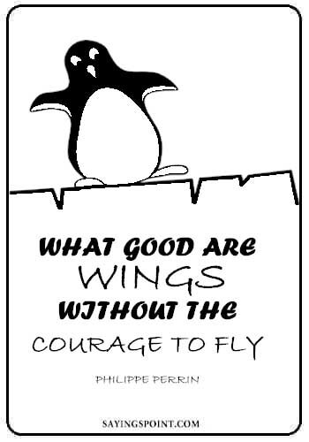 """What good are wings without the courage to fly. -Philippe Perrin"