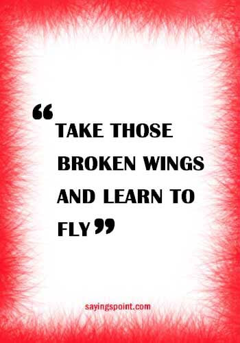 """Take those broken wings and learn to fly."