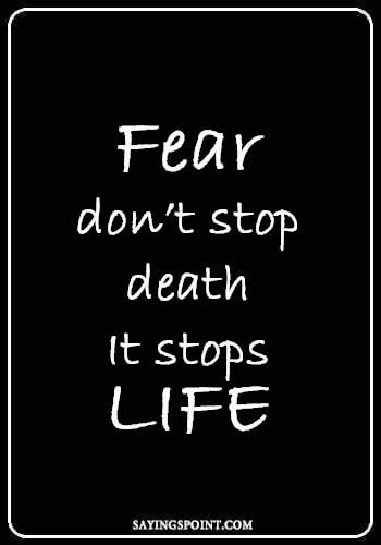 """Fear don't stop death.It stops life."