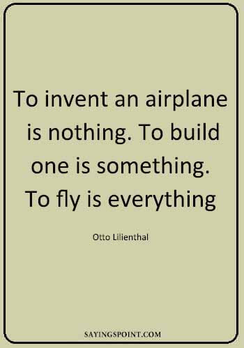 "Pilot Quotes Inspiring - ""To invent an airplane is nothing. To build one is something. To fly is everything."" —Otto Lilienthal"