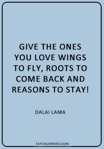 """Give the ones you love wings to fly, roots to come back and reasons to stay! - Dalai Lama"