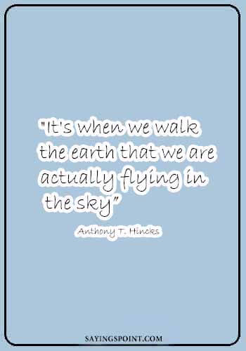 "Pilot Quotes - ""It's when we walk the earth that we are actually flying in the sky."" —Anthony T. Hincks"