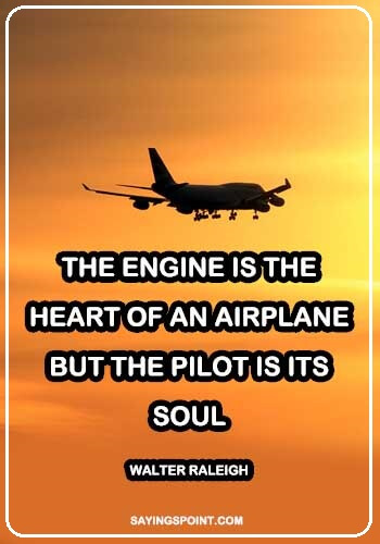 "Pilot Sayings and Quotes - ""The engine is the heart of an airplane, but the pilot is its soul."" —Walter Raleigh"