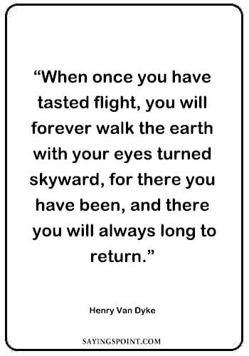 "Flying Quotes - ""When once you have tasted flight, you will forever walk the earth with your eyes turned skyward, for there you have been, and there you will always long to return."" —Henry Van Dyke"