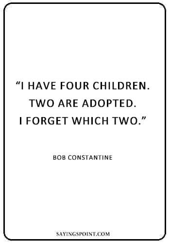 """Cute Adoption Sayings - """"I have four children. Two are adopted. I forget which two."""" —Bob Constantine"""