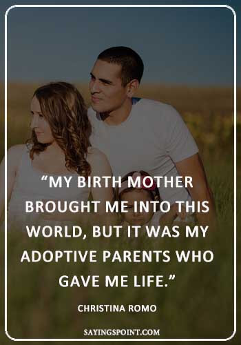"""Adoption Quotes - """"My birth mother brought me into this world, but it was my adoptive parents who gave me life."""" —Christina Romo"""