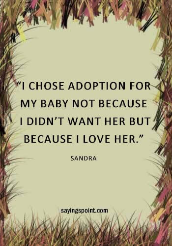 """Adoption Quotes and Sayings - """"I chose adoption for my baby not because I didn't want her but because I love her."""" —Sandra"""