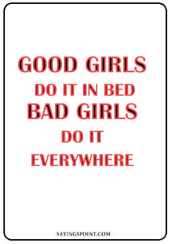 """Bad Girl Quotes - Good girls do it in bed, bad girls do it everywhere."""" —Unknown"""