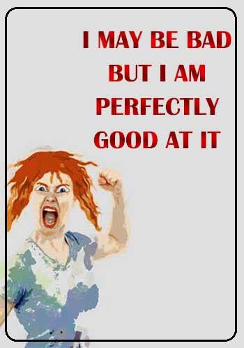 """bad girl quotes and images - """"I may be bad. But I am perfectly good at it."""" —Unknown"""