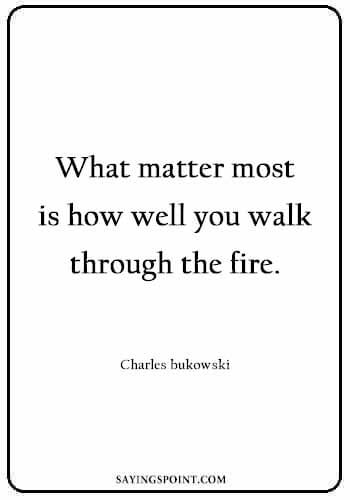 Fire Sayings - What matter most is how well you walk through the fire. Charles bukowski