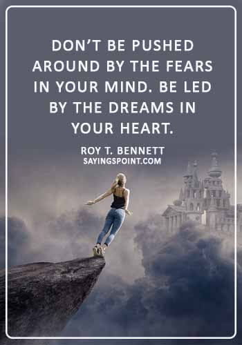"""Life Lesson Sayings - """"Don't be pushed around by the fears in your mind. Be led by the dreams in your heart."""" —Roy T. Bennett"""
