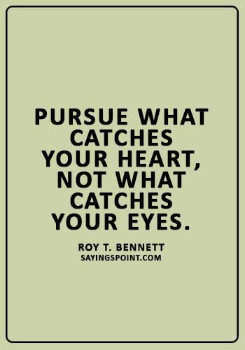 """Life Lesson Sayings - """"Pursue what catches your heart, not what catches your eyes."""" —Roy T. Bennett"""