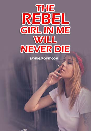 """Bad Girl Sayings - The rebel girl in me will never die."""" —Unknown"""