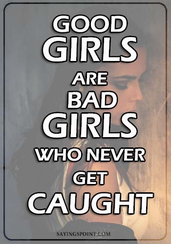 """i know i am bad quotes - Good girls are bad girls who never get caught."""" —Unknown"""