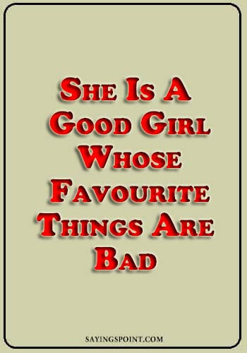 """bad girlfriend quotes - She is a good girl. Whose favourite things are bad."""" —Unknown"""