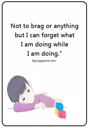"adhd quotes tumblr - ""Not to brag or anything ,but I can forget what I am doing while I am doing."""