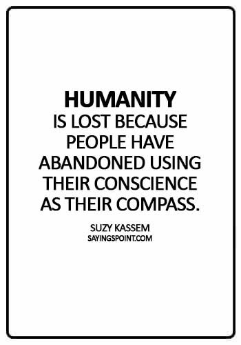 """Abandoned Sayings - """"Humanity is lost because people have abandoned using their conscience as their compass."""" —Suzy Kassem"""