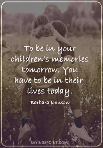 "Absent Father Sayings - ""To be in your children's memories tomorrow, You have to be in their lives today."" —Barbara Johnson"