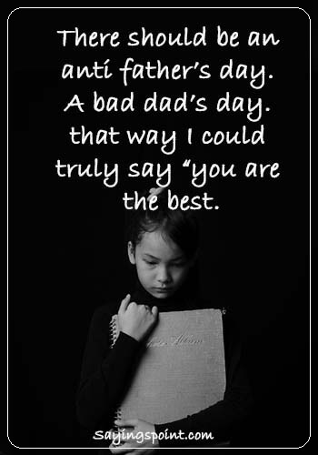 "Absent Father Quotes - ""There should be an anti father's day. A bad dad's day. that way I could truly say ""you are the best."""