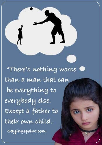 "Quotes for Irresponsible Father - ""There's nothing worse than a man that can be everything to everybody else.Except a father to their own child."""