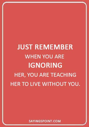 "absent father sayings - ""Just remember when you are ignoring her, you are teaching her to live without you."""