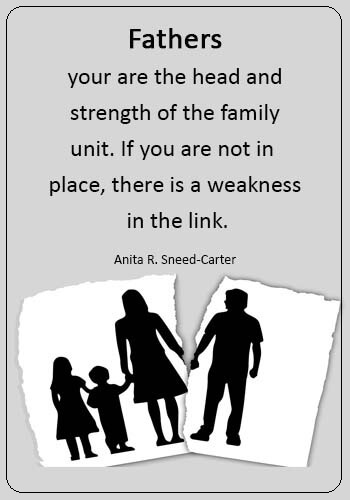 "sarcastic quotes about bad fathers - ""Fathers, your are the head and strength of the family unit. If you are not in place, there is a weakness in the link."" —Anita R. Sneed-Carter"