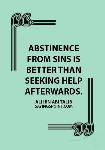 Abstinence Saying - Abstinence from sins is better than seeking help afterwards.Ali Ibn Abi Talib