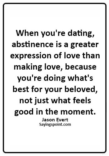 Abstinence Quotes - When you're dating, abstinence is a greater expression of love than making love, because you're doing ..