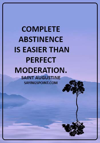 Abstinence Saying - Complete abstinence is easier than perfect moderation. - Saint Augustine