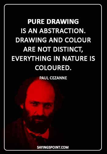 "art quotes for kids - ""Pure drawing is an abstraction. Drawing and colour are not distinct, everything in nature is coloured."" —Paul Cezanne"