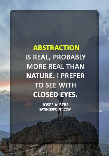 "art quotes - ""Abstraction is real, probably more real than nature. I prefer to see with closed eyes."" —Josef Albers"
