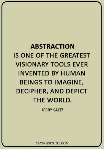 "abstract sayings - ""Abstraction is one of the greatest visionary tools ever invented by human beings to imagine, decipher, and depict the world."" —Jerry Saltz"