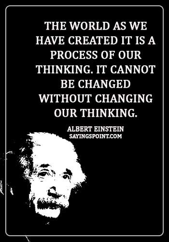 "Accepting Change Quotes - ""The world as we have created it is a process of our thinking. It cannot be changed without changing our thinking."" —Albert Einstein"
