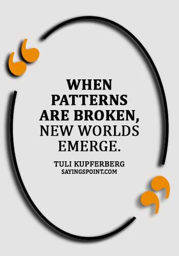 "Accepting Change Quotes - ""When patterns are broken, new worlds emerge."" —Tuli Kupferberg"