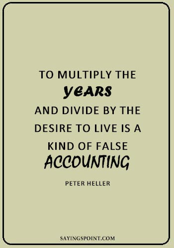 """famous accounting sayings - """"To multiply the years and divide by the desire to live is a kind of false accounting."""" —Peter Heller"""