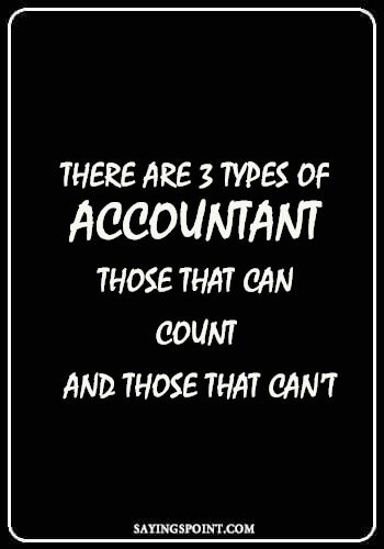 """Quotes about Accountant - """"There are 3 types of accountant – those that can count and those that can't."""" —Unknown"""