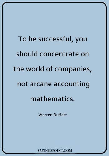 """Accounting Sayings - """"To be successful, you should concentrate on the world of companies, not arcane accounting mathematics."""" —Warren Buffett"""