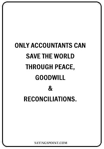 """quotes about accountant - """"Only accountants can save the world – through peace, goodwill and reconciliations."""" —Unknown"""