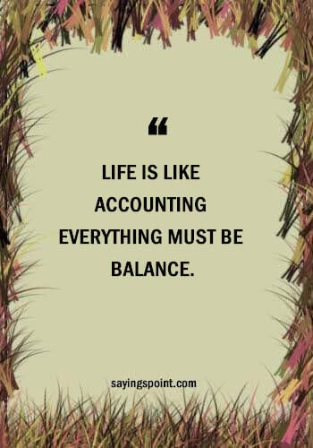 """Accounting Quotes - """"Life is like accounting everything must be balance."""" —Unknown"""