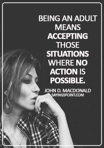 Adulthood Sayings - Being an adult means accepting those situations where no action is possible. - John D. MacDonald