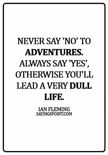 Adventure Quotes - Never say 'no' to adventures. Always say 'yes', otherwise you'll lead a very dull life. - Ian Fleming