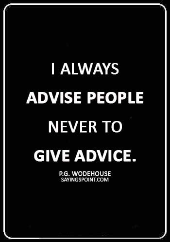 """Advice Quotes - """"I always advise people never to give advice."""" —P.G. Wodehouse"""