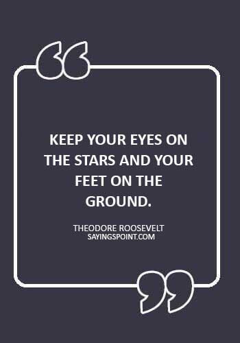 """Advice Quotes - """"Keep your eyes on the stars and your feet on the ground."""" —Theodore Roosevelt"""