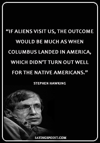 "Alien Quotes - ""If aliens visit us, the outcome would be much as when Columbus landed in America, which didn't turn out well for the Native Americans."" —Stephen Hawking"