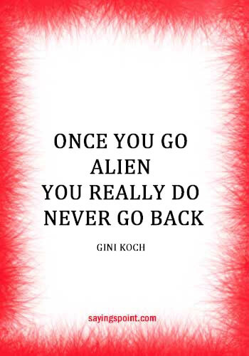 "Alien Quotes - ""Once you go alien, you really do never go back."" —Gini Koch"
