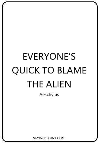 "Alien Quotes - ""Everyone's quick to blame the alien."" —Aeschylus"