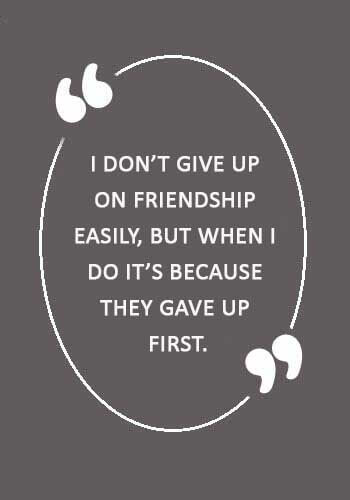 """Losing a Friend Sayings - """"I don't give up on friendship easily, But when I do it's because they gave up first."""